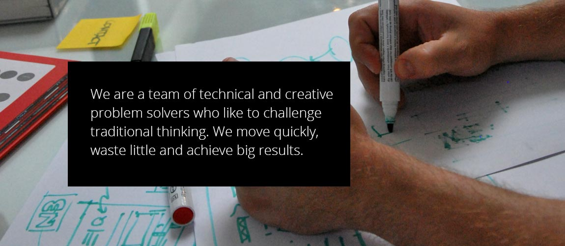 We are a team of technical and creative problem solvers who like to challenge traditional thinking. We move quickly, waste little and achieve big results.