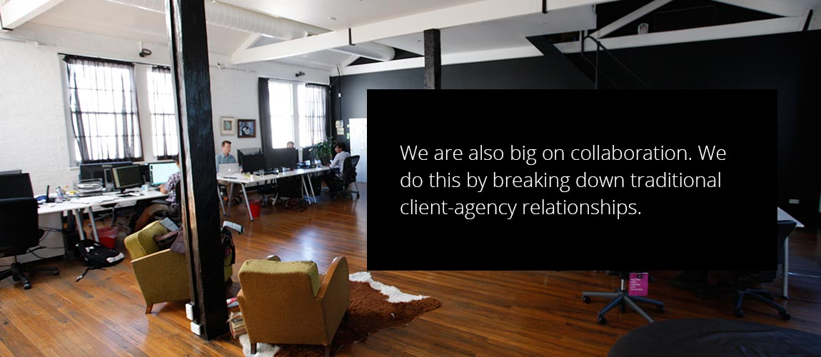 We are also big on collaboration. We do this by breaking down traditional client-agency relationships.