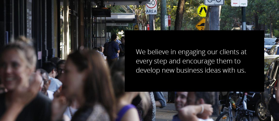 We believe in engaging our clients at every step and encourage them to develop new business ideas with us.