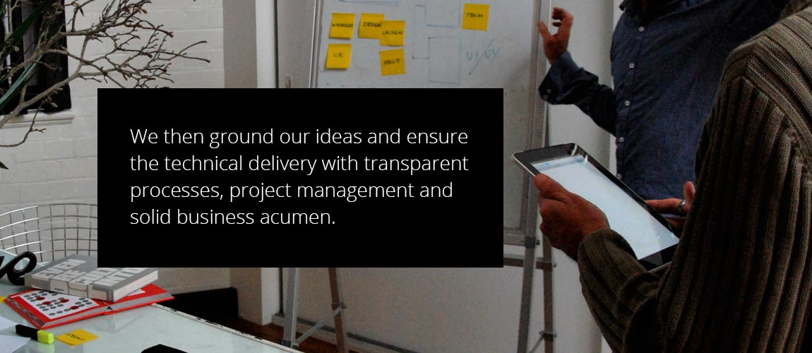 We then ground our ideas and ensure the technical delivery with transparent processes, project management and solid business acumen.